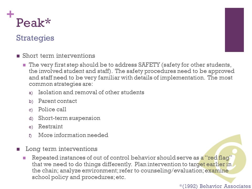 + Peak* Short term interventions The very first step should be to address SAFETY (safety for other students, the involved student and staff). The safe