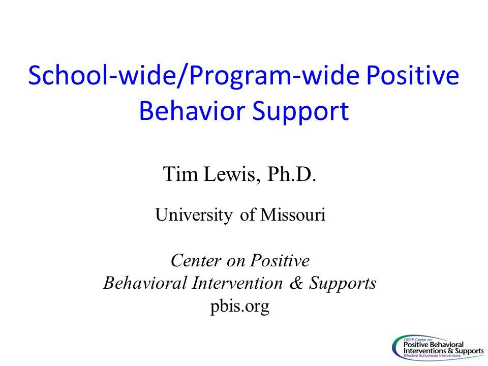 School-wide/Program-wide Positive Behavior Support Tim Lewis, Ph.D.