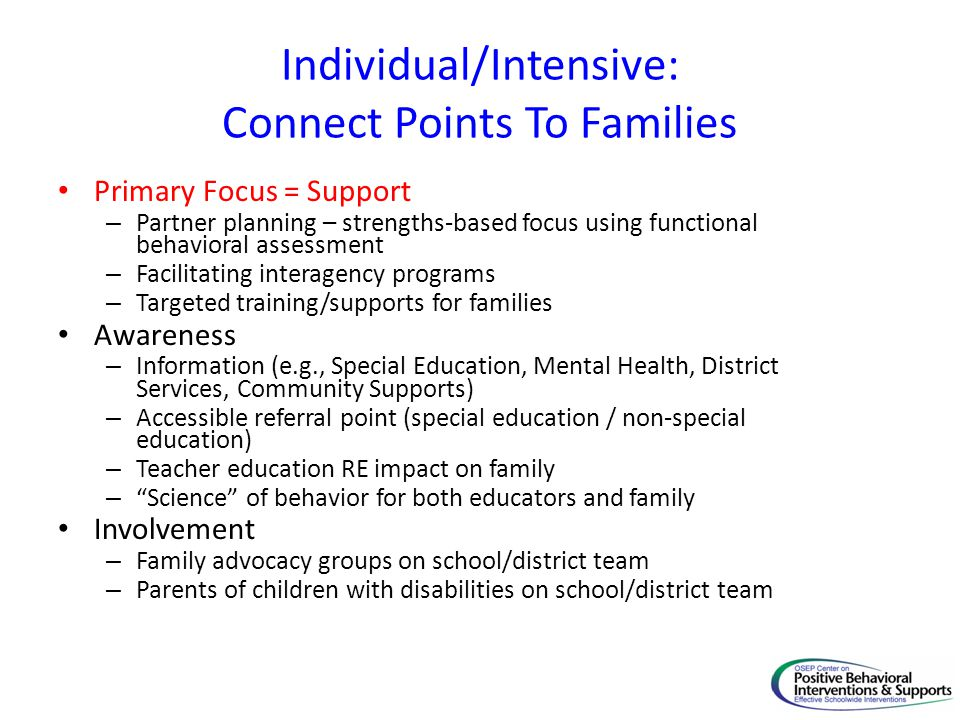Individual/Intensive: Connect Points To Families Primary Focus = Support – Partner planning – strengths-based focus using functional behavioral assess