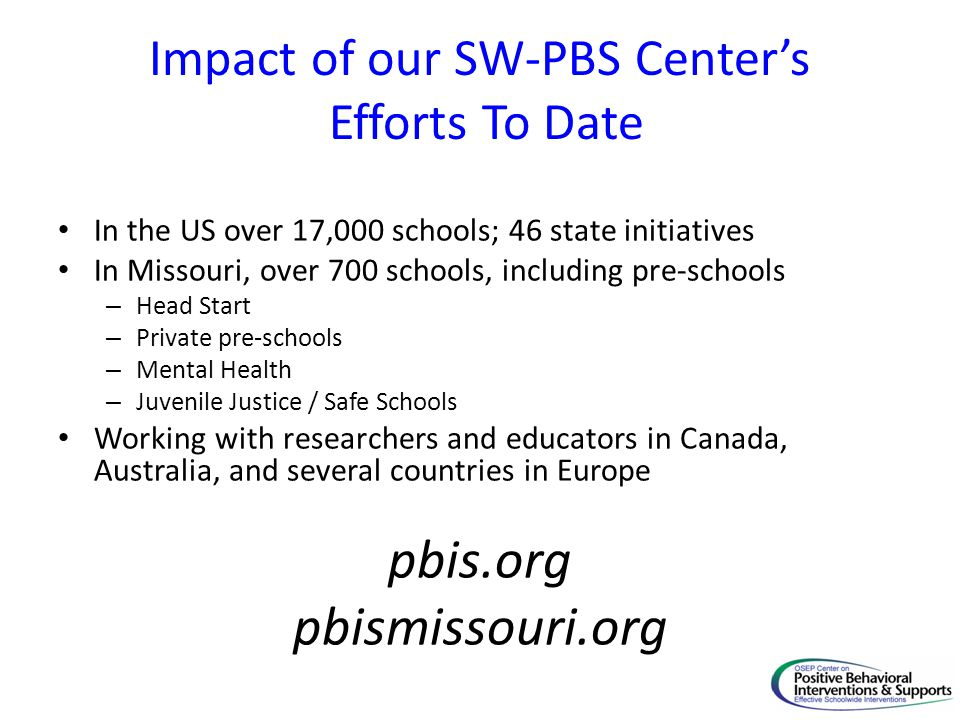 Impact of our SW-PBS Center's Efforts To Date In the US over 17,000 schools; 46 state initiatives In Missouri, over 700 schools, including pre-schools