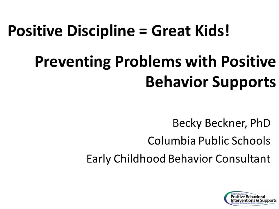 Becky Beckner, PhD Columbia Public Schools Early Childhood Behavior Consultant Positive Discipline = Great Kids! Preventing Problems with Positive Beh