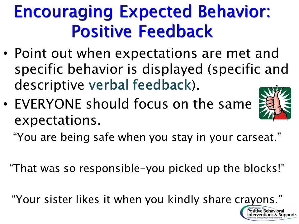 Encouraging Expected Behavior: Positive Feedback Point out when expectations are met and specific behavior is displayed (specific and descriptive verb