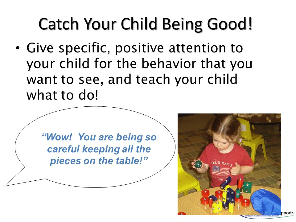 Catch Your Child Being Good! Give specific, positive attention to your child for the behavior that you want to see, and teach your child what to do! ""