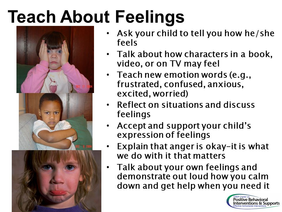 Ask your child to tell you how he/she feels Talk about how characters in a book, video, or on TV may feel Teach new emotion words (e.g., frustrated, c