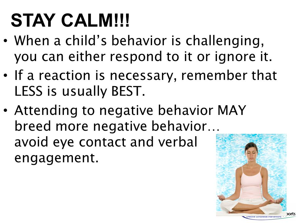 When a child's behavior is challenging, you can either respond to it or ignore it. If a reaction is necessary, remember that LESS is usually BEST. Att
