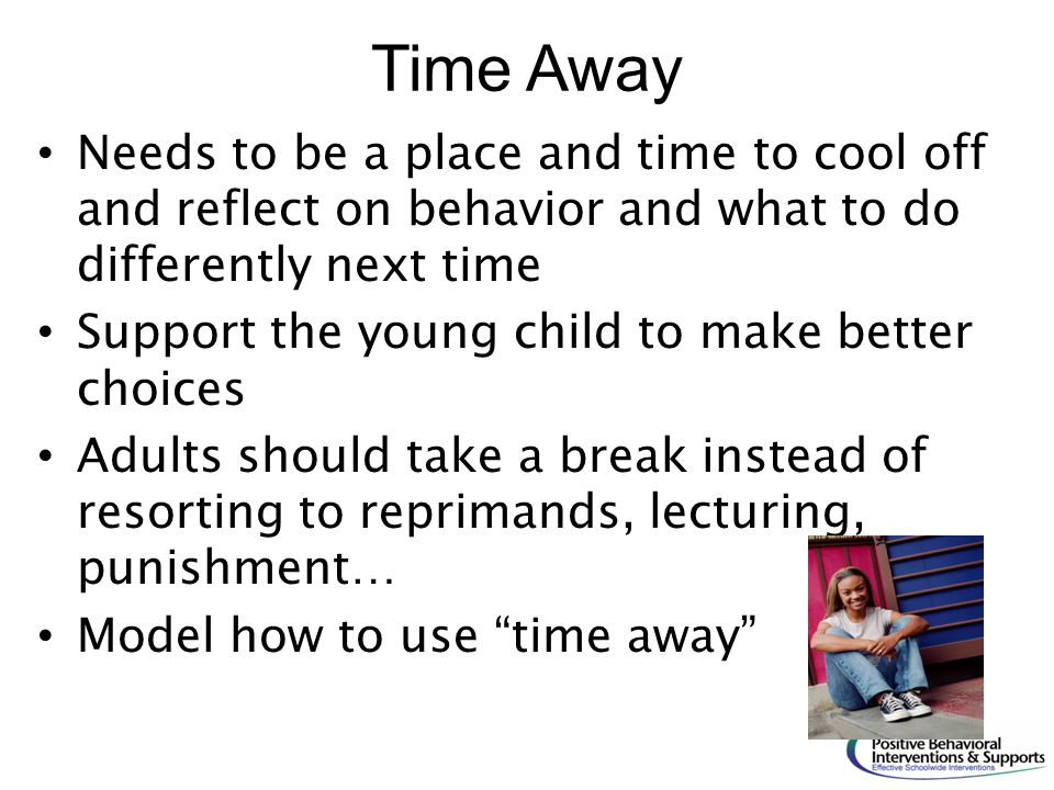 Time Away Needs to be a place and time to cool off and reflect on behavior and what to do differently next time Support the young child to make better