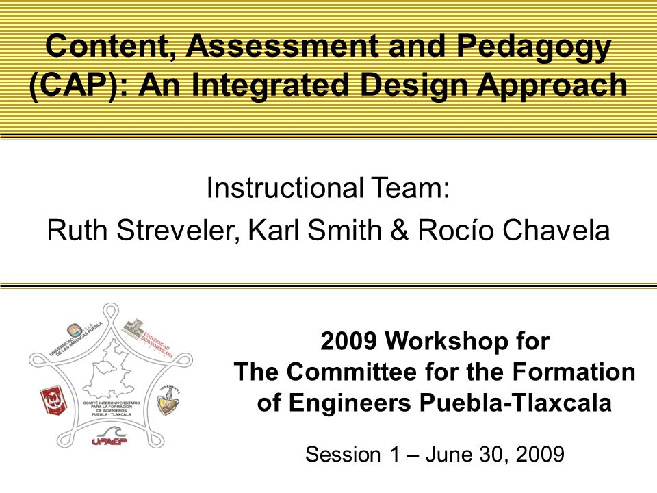 Click to edit Master title style 2009 Workshop for The Committee for the Formation of Engineers Puebla-Tlaxcala Content, Assessment and Pedagogy (CAP): An Integrated Design Approach Session 1 – June 30, 2009 Instructional Team: Ruth Streveler, Karl Smith & Rocío Chavela