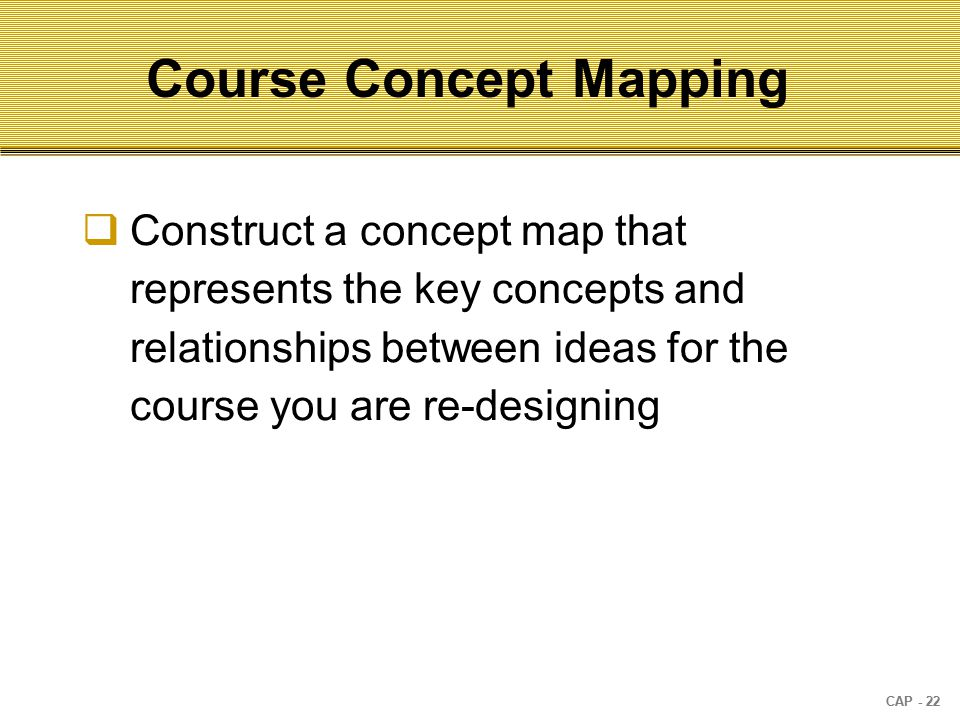 CAP - 22 Course Concept Mapping  Construct a concept map that represents the key concepts and relationships between ideas for the course you are re-designing