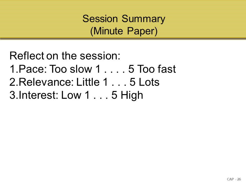 CAP - 26 Session Summary (Minute Paper) Reflect on the session: 1.Pace: Too slow 1....