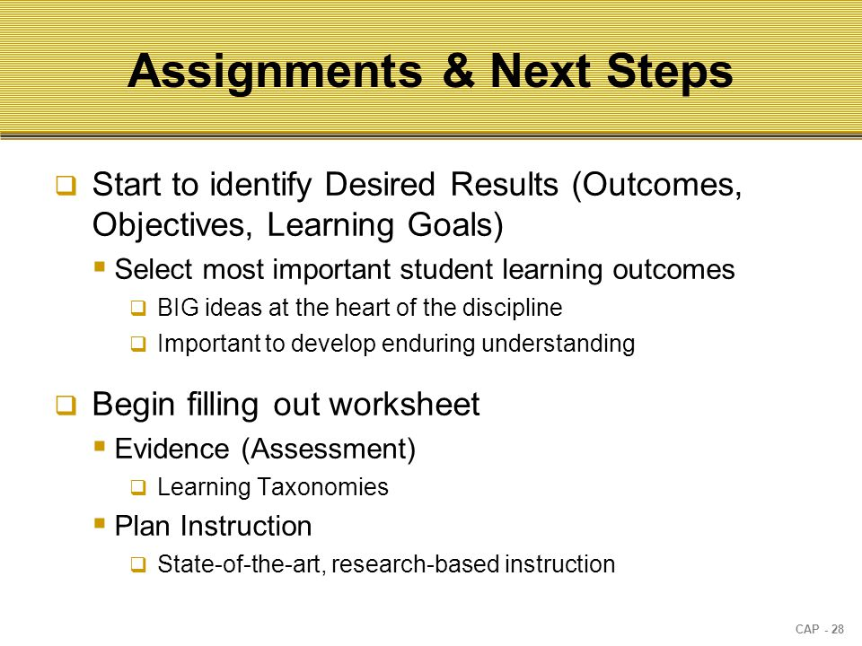 CAP - 28 Assignments & Next Steps  Start to identify Desired Results (Outcomes, Objectives, Learning Goals)  Select most important student learning outcomes  BIG ideas at the heart of the discipline  Important to develop enduring understanding  Begin filling out worksheet  Evidence (Assessment)  Learning Taxonomies  Plan Instruction  State-of-the-art, research-based instruction
