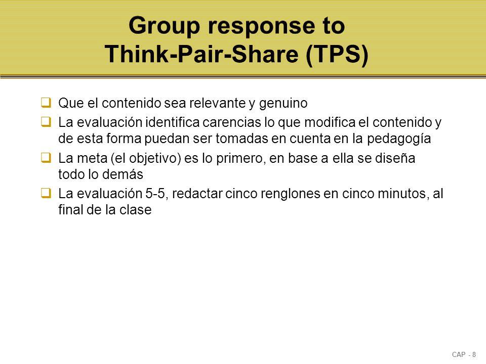 CAP - 8 Group response to Think-Pair-Share (TPS)  Que el contenido sea relevante y genuino  La evaluación identifica carencias lo que modifica el contenido y de esta forma puedan ser tomadas en cuenta en la pedagogía  La meta (el objetivo) es lo primero, en base a ella se diseña todo lo demás  La evaluación 5-5, redactar cinco renglones en cinco minutos, al final de la clase