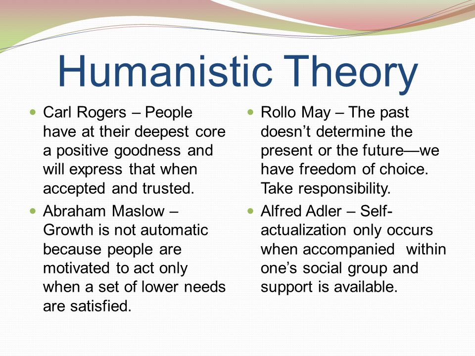 Humanistic Theory Carl Rogers – People have at their deepest core a positive goodness and will express that when accepted and trusted. Abraham Maslow