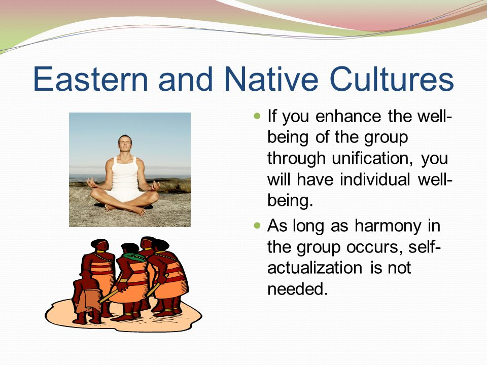 Eastern and Native Cultures If you enhance the well- being of the group through unification, you will have individual well- being. As long as harmony