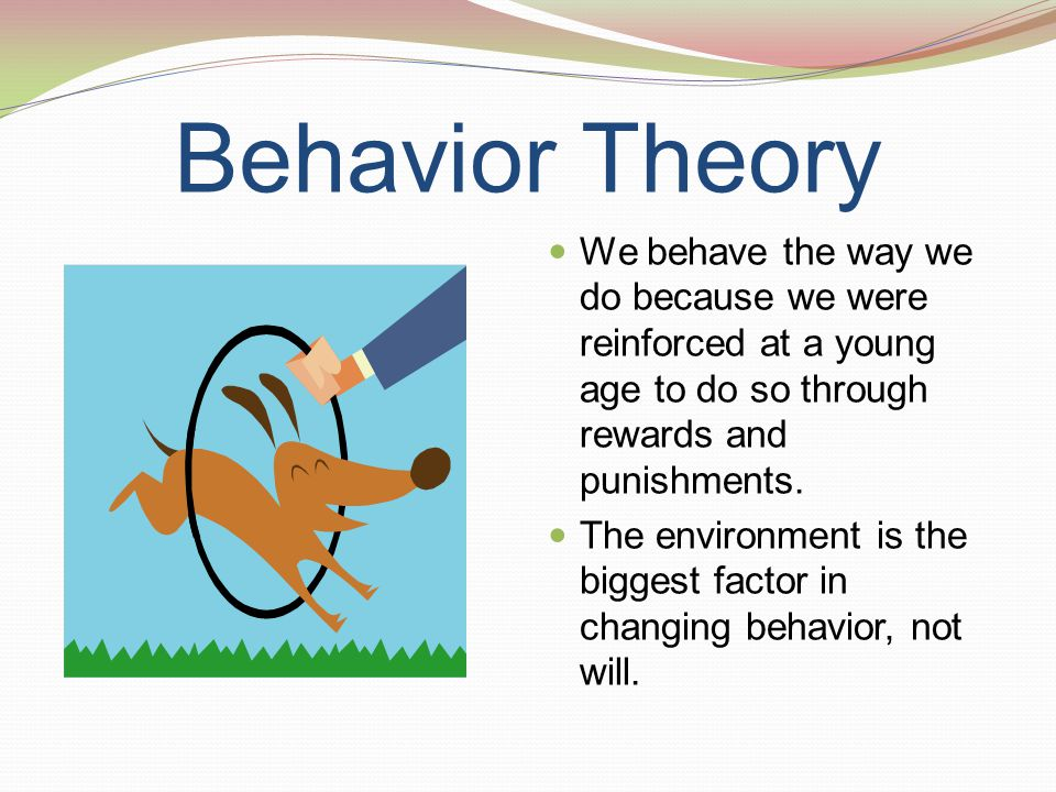 Behavior Theory We behave the way we do because we were reinforced at a young age to do so through rewards and punishments. The environment is the big