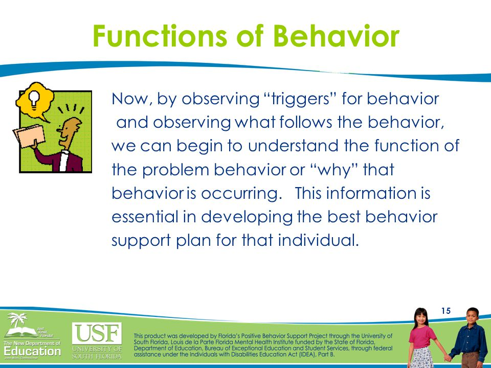 15 Functions of Behavior Now, by observing triggers for behavior and observing what follows the behavior, we can begin to understand the function of the problem behavior or why that behavior is occurring.