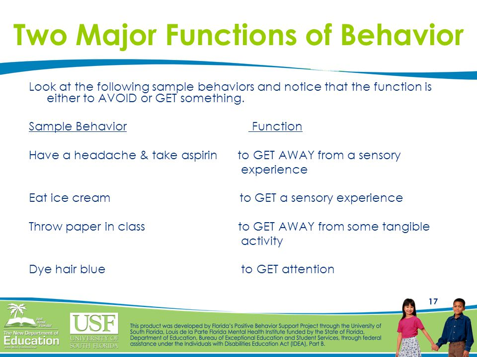 17 Two Major Functions of Behavior Look at the following sample behaviors and notice that the function is either to AVOID or GET something.