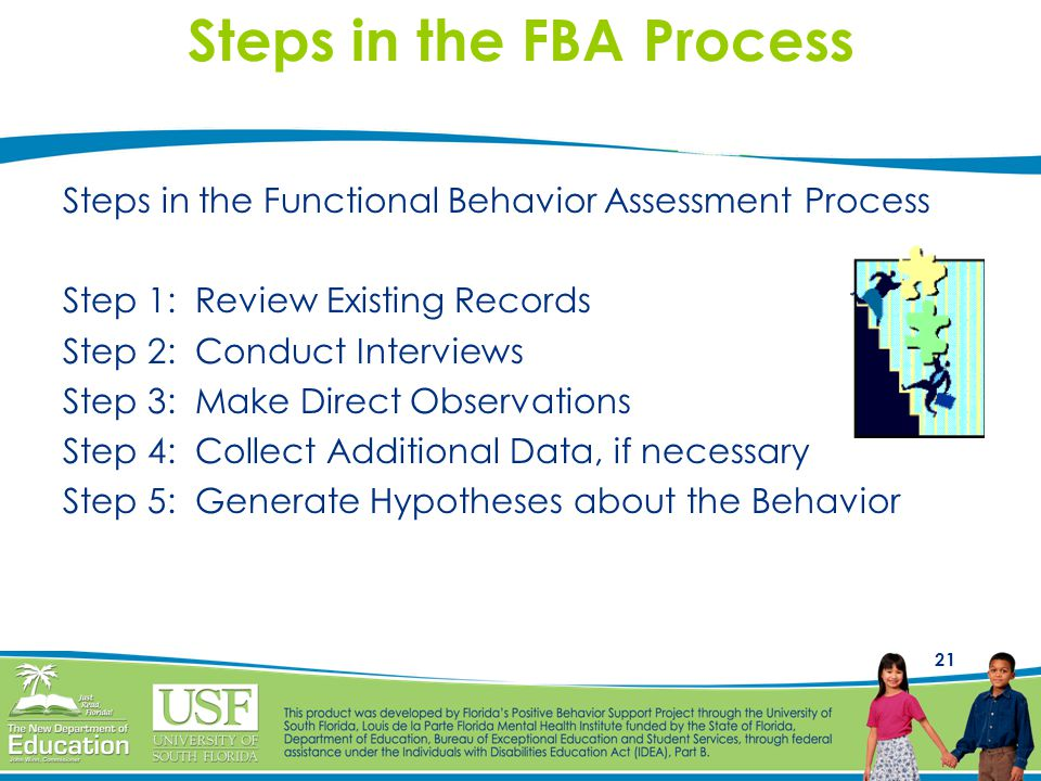 21 Steps in the FBA Process Steps in the Functional Behavior Assessment Process Step 1: Review Existing Records Step 2: Conduct Interviews Step 3: Make Direct Observations Step 4: Collect Additional Data, if necessary Step 5: Generate Hypotheses about the Behavior