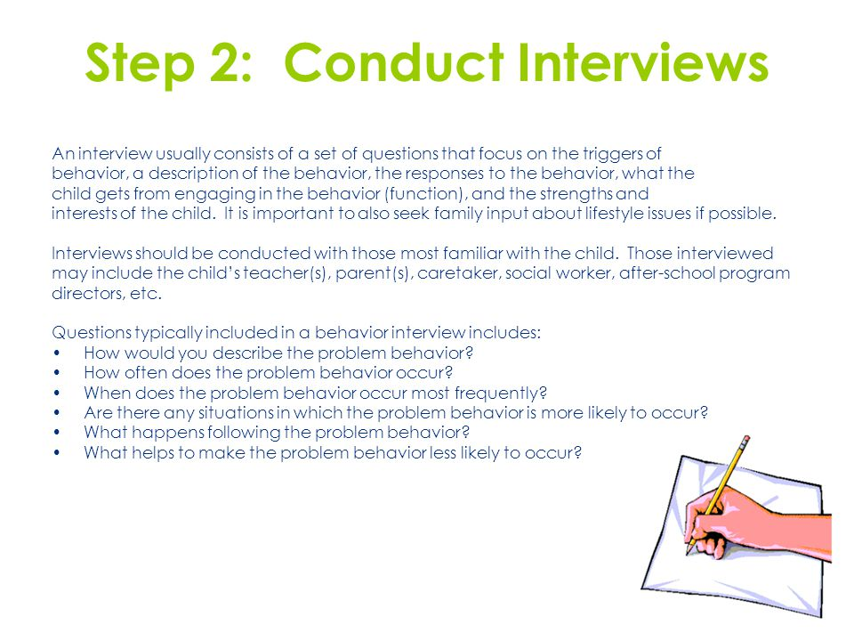 Step 2: Conduct Interviews An interview usually consists of a set of questions that focus on the triggers of behavior, a description of the behavior, the responses to the behavior, what the child gets from engaging in the behavior (function), and the strengths and interests of the child.