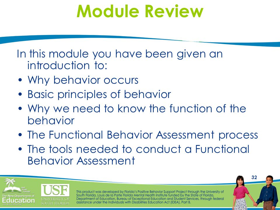 32 Module Review In this module you have been given an introduction to: Why behavior occurs Basic principles of behavior Why we need to know the function of the behavior The Functional Behavior Assessment process The tools needed to conduct a Functional Behavior Assessment