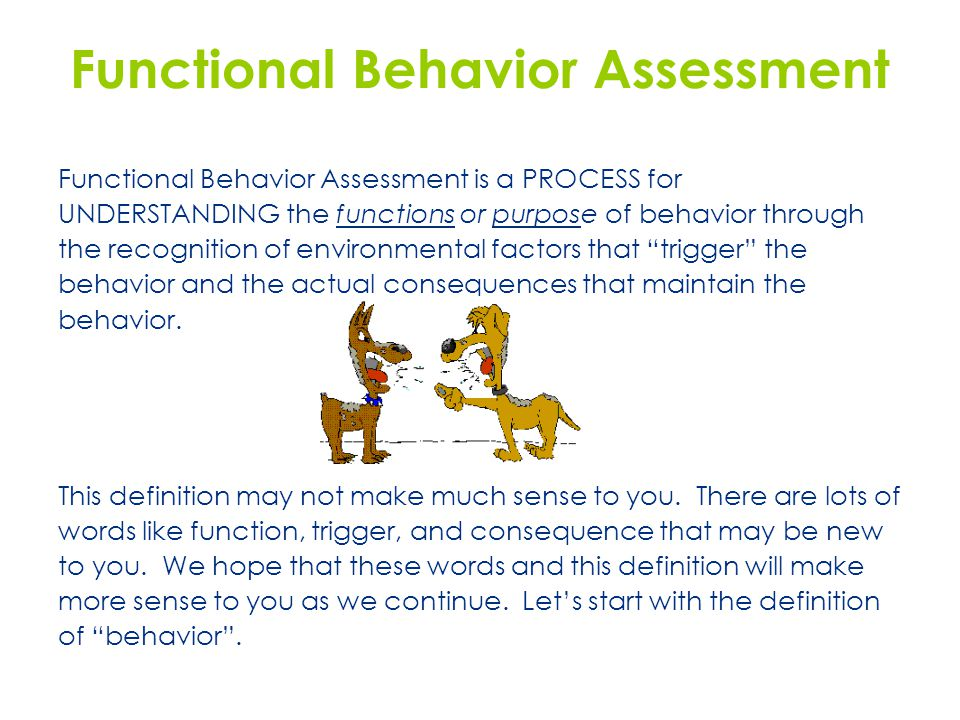 Functional Behavior Assessment Functional Behavior Assessment is a PROCESS for UNDERSTANDING the functions or purpose of behavior through the recognition of environmental factors that trigger the behavior and the actual consequences that maintain the behavior.