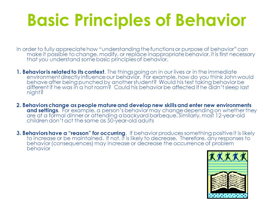 In order to fully appreciate how understanding the functions or purpose of behavior can make it possible to change, modify, or replace inappropriate behavior, it is first necessary that you understand some basic principles of behavior.