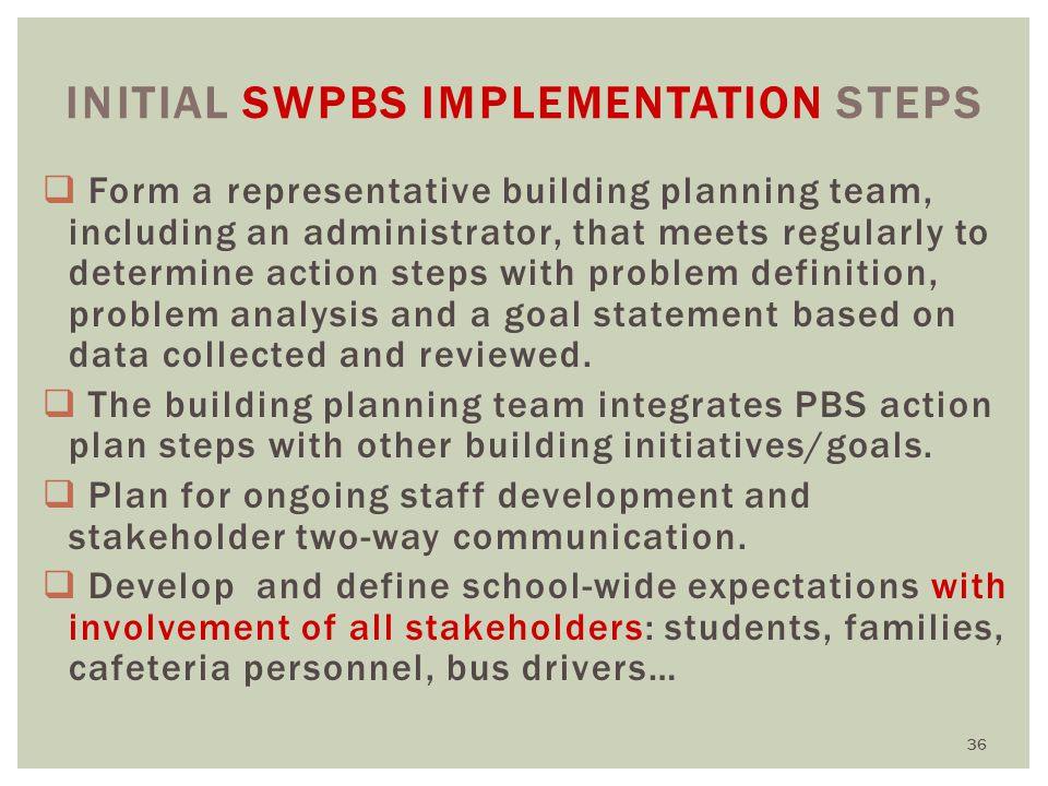 INITIAL SWPBS IMPLEMENTATION STEPS  Form a representative building planning team, including an administrator, that meets regularly to determine action steps with problem definition, problem analysis and a goal statement based on data collected and reviewed.
