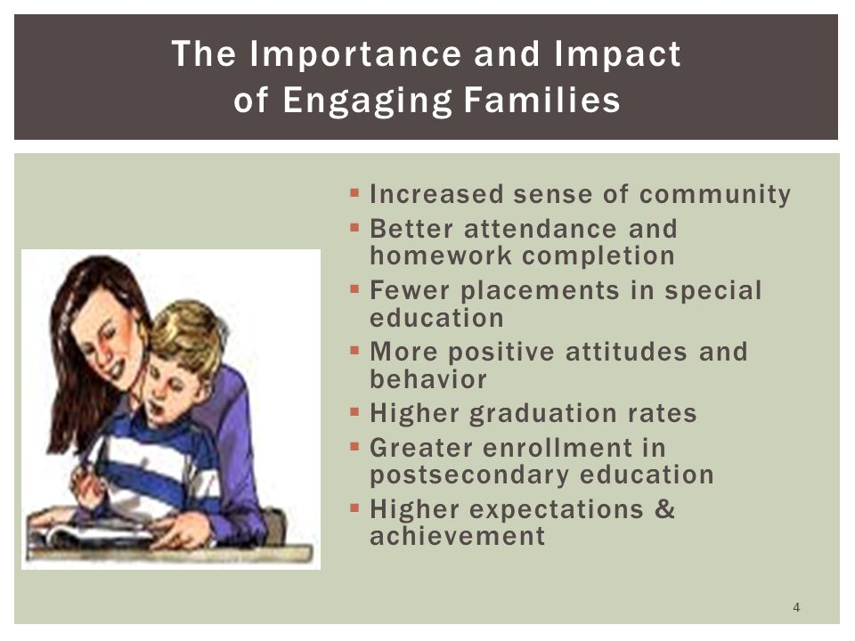 The Importance and Impact of Engaging Families  Increased sense of community  Better attendance and homework completion  Fewer placements in special education  More positive attitudes and behavior  Higher graduation rates  Greater enrollment in postsecondary education  Higher expectations & achievement 4