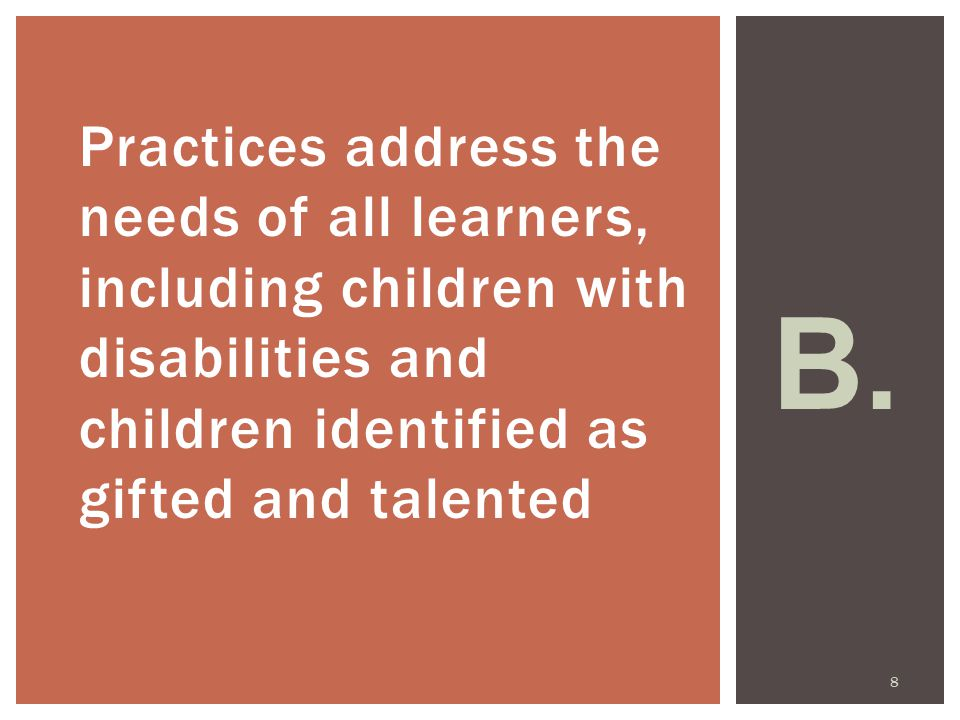 Practices address the needs of all learners, including children with disabilities and children identified as gifted and talented B.