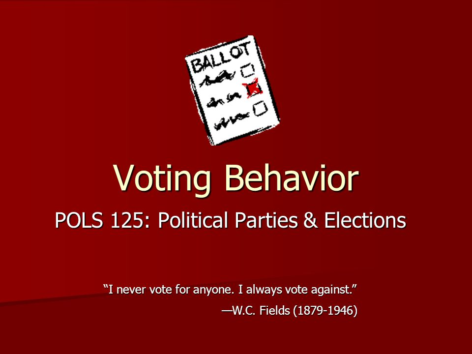 """Voting Behavior POLS 125: Political Parties & Elections """"I never vote for anyone. I always vote against."""" —W.C. Fields (1879-1946)"""