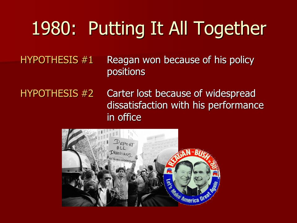 1980: Putting It All Together HYPOTHESIS #1 Reagan won because of his policy positions HYPOTHESIS #2 Carter lost because of widespread dissatisfaction