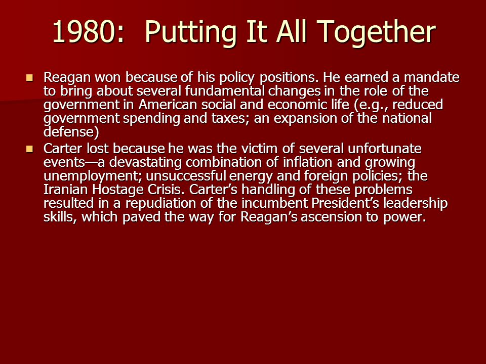 1980: Putting It All Together Reagan won because of his policy positions. He earned a mandate to bring about several fundamental changes in the role o