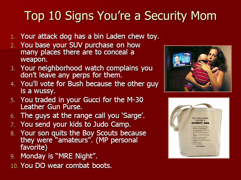 Top 10 Signs You're a Security Mom 1. Your attack dog has a bin Laden chew toy. 2. You base your SUV purchase on how many places there are to conceal