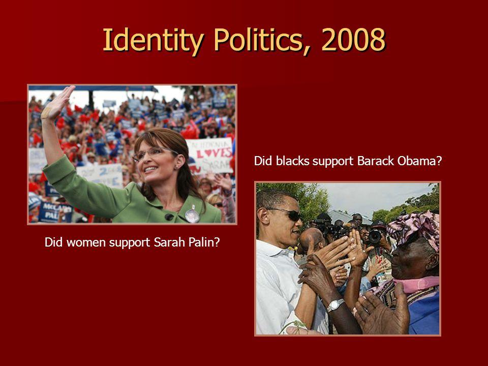 Identity Politics, 2008 Did women support Sarah Palin? Did blacks support Barack Obama? Identity Politics, 2008