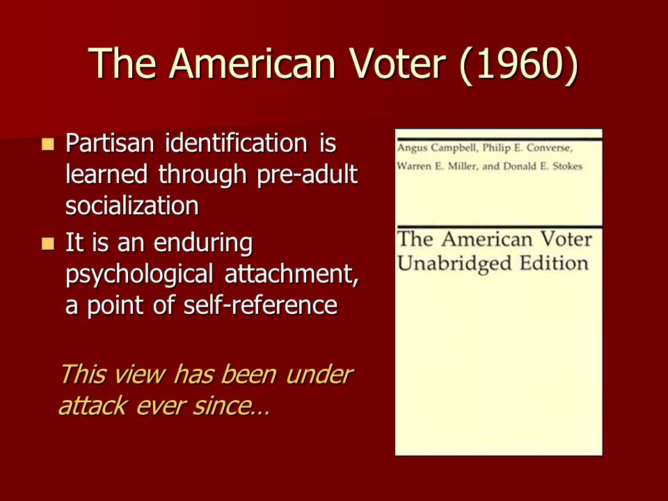 The American Voter (1960) Partisan identification is learned through pre-adult socialization Partisan identification is learned through pre-adult soci