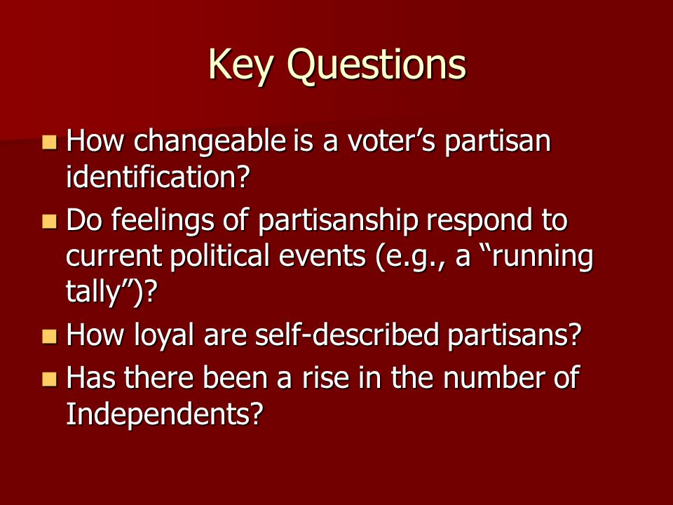 Key Questions How changeable is a voter's partisan identification? How changeable is a voter's partisan identification? Do feelings of partisanship re