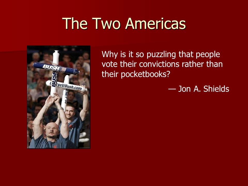 The Two Americas Why is it so puzzling that people vote their convictions rather than their pocketbooks? — Jon A. Shields