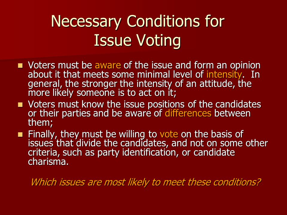Necessary Conditions for Issue Voting Voters must be aware of the issue and form an opinion about it that meets some minimal level of intensity. In ge