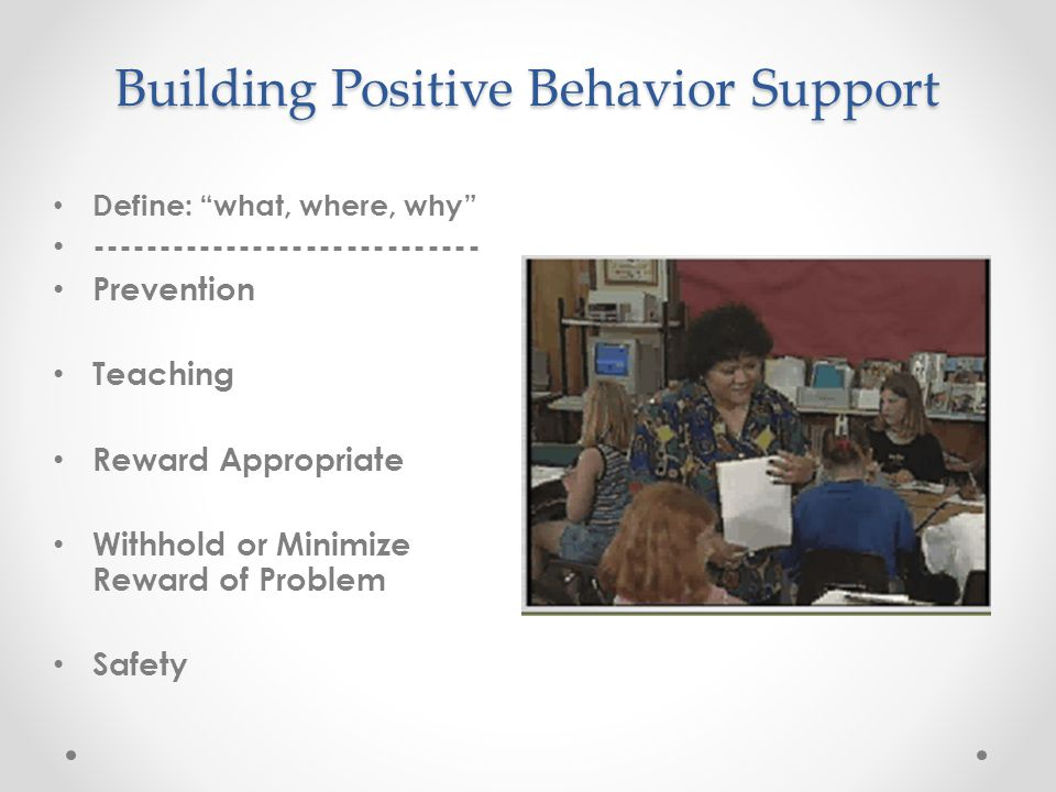 "Building Positive Behavior Support Define: ""what, where, why"" ----------------------------- Prevention Teaching Reward Appropriate Withhold or Minimiz"