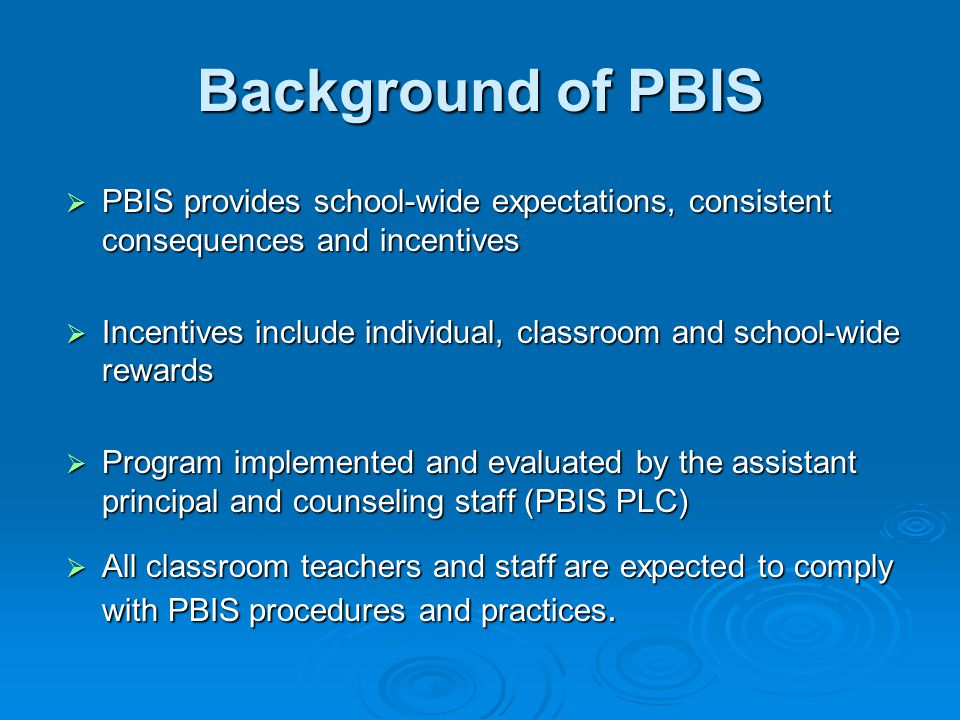 Background of PBIS  PBIS provides school-wide expectations, consistent consequences and incentives  Incentives include individual, classroom and school-wide rewards  Program implemented and evaluated by the assistant principal and counseling staff (PBIS PLC)  All classroom teachers and staff are expected to comply with PBIS procedures and practices.