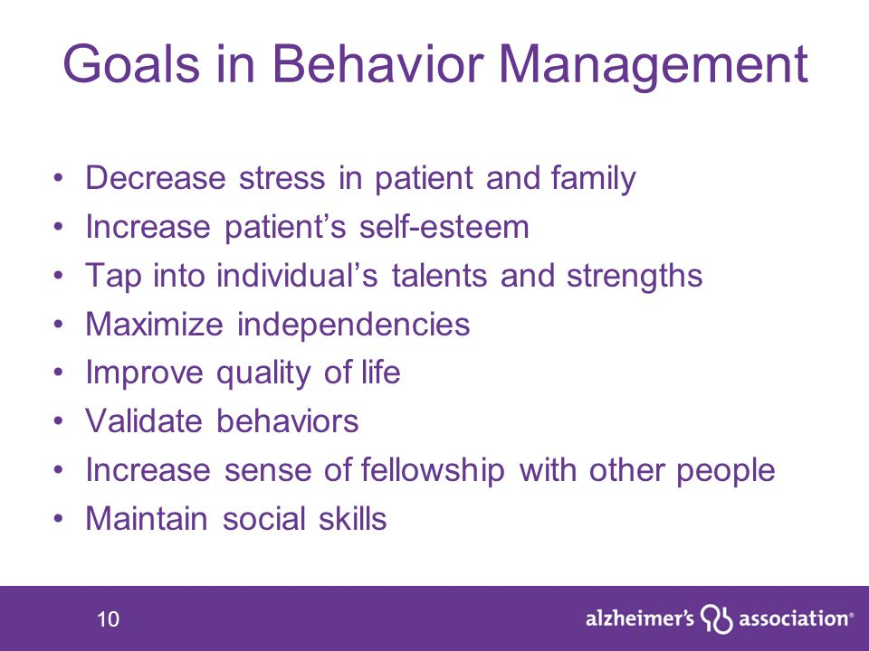 10 Goals in Behavior Management Decrease stress in patient and family Increase patient's self-esteem Tap into individual's talents and strengths Maxim