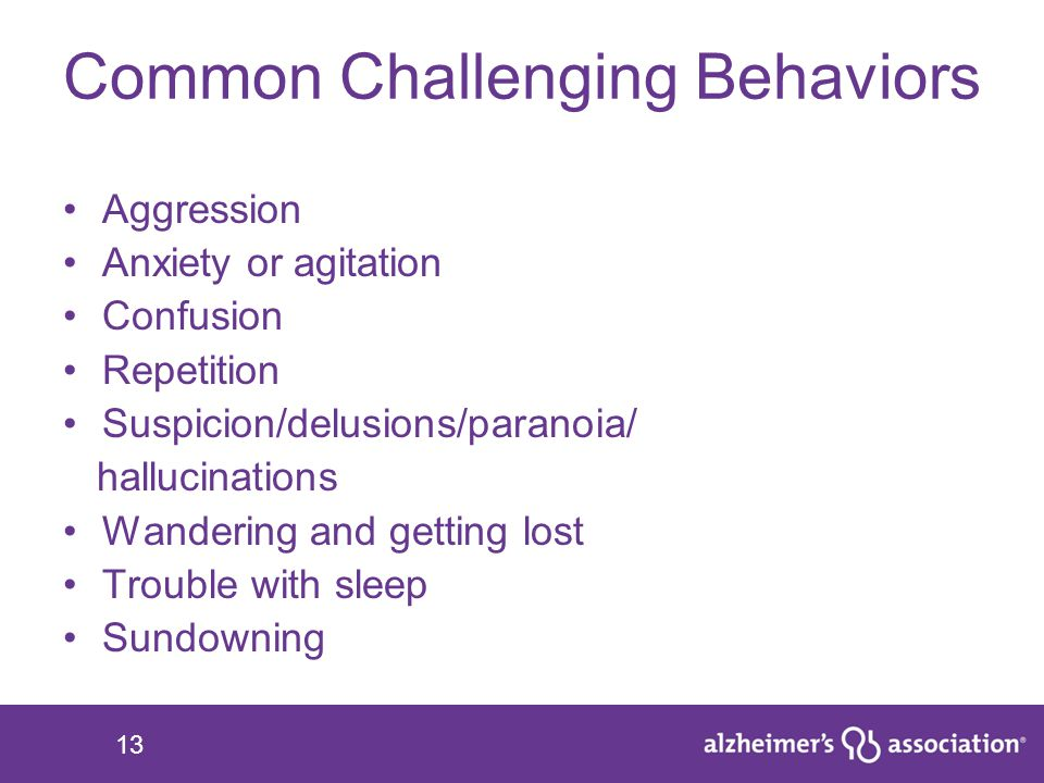 13 Common Challenging Behaviors Aggression Anxiety or agitation Confusion Repetition Suspicion/delusions/paranoia/ hallucinations Wandering and gettin