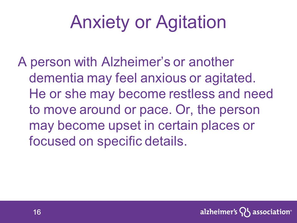 16 Anxiety or Agitation A person with Alzheimer's or another dementia may feel anxious or agitated. He or she may become restless and need to move aro