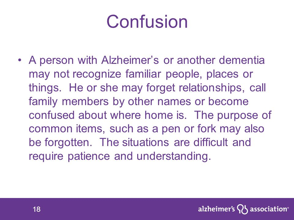 18 Confusion A person with Alzheimer's or another dementia may not recognize familiar people, places or things. He or she may forget relationships, ca