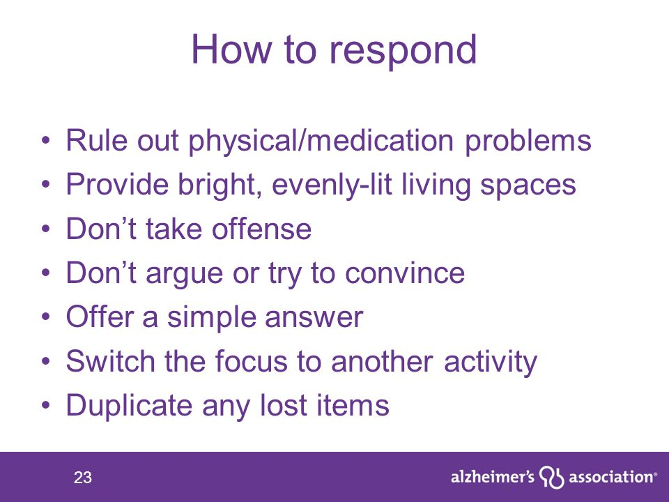 23 How to respond Rule out physical/medication problems Provide bright, evenly-lit living spaces Don't take offense Don't argue or try to convince Off