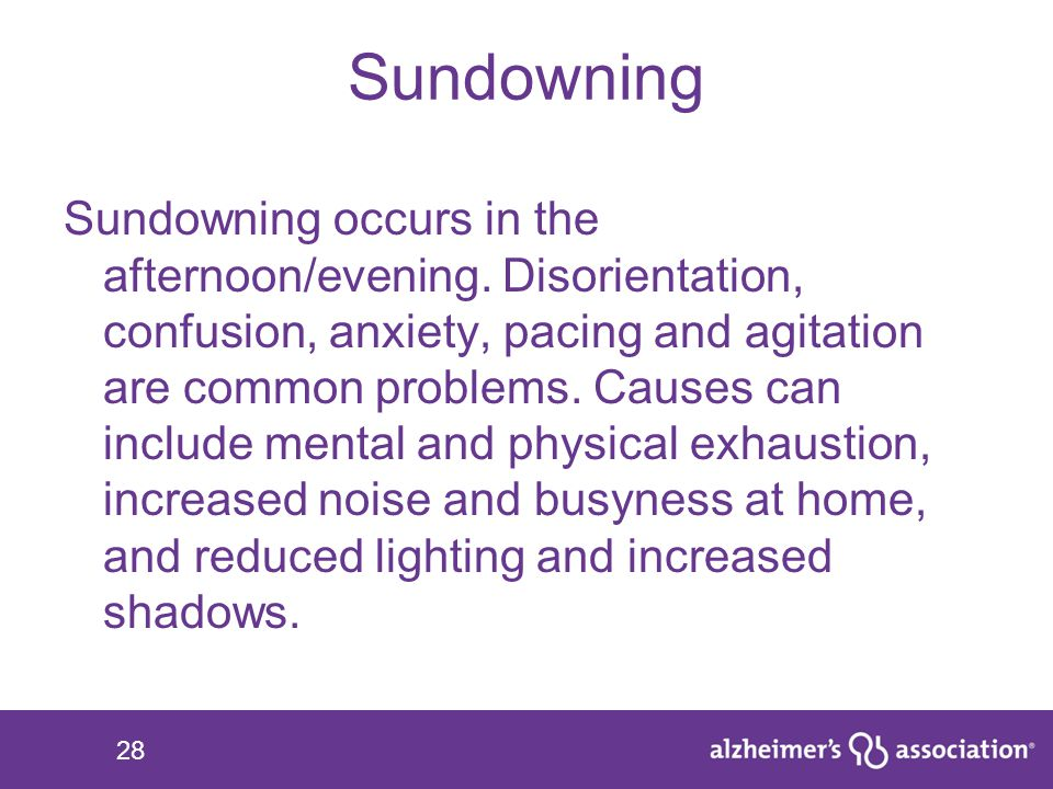 28 Sundowning Sundowning occurs in the afternoon/evening. Disorientation, confusion, anxiety, pacing and agitation are common problems. Causes can inc
