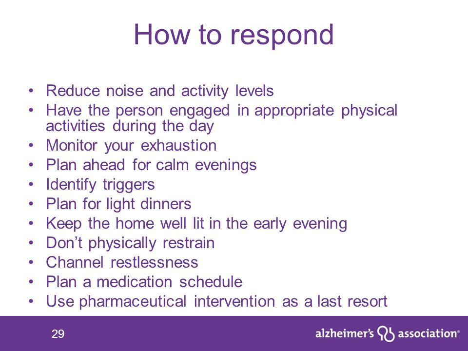 29 How to respond Reduce noise and activity levels Have the person engaged in appropriate physical activities during the day Monitor your exhaustion P