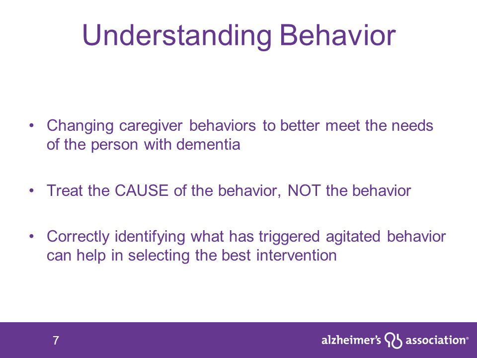 7 Understanding Behavior Changing caregiver behaviors to better meet the needs of the person with dementia Treat the CAUSE of the behavior, NOT the be