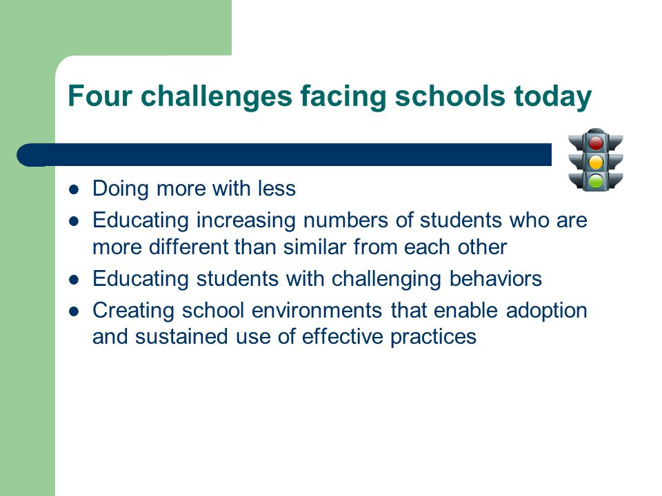 Four challenges facing schools today Doing more with less Educating increasing numbers of students who are more different than similar from each other Educating students with challenging behaviors Creating school environments that enable adoption and sustained use of effective practices