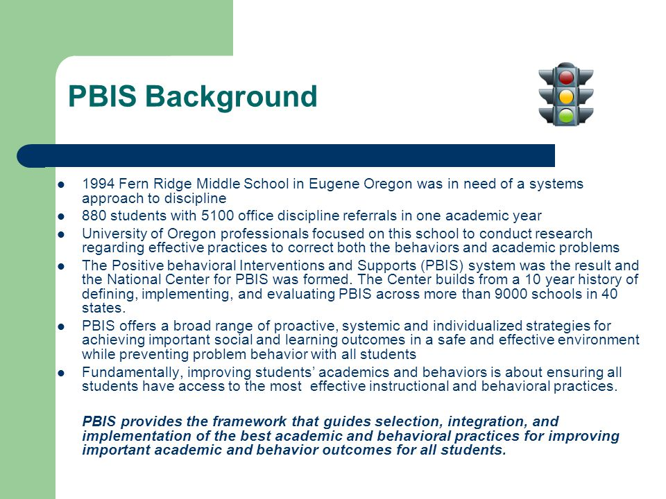 PBIS Background 1994 Fern Ridge Middle School in Eugene Oregon was in need of a systems approach to discipline 880 students with 5100 office discipline referrals in one academic year University of Oregon professionals focused on this school to conduct research regarding effective practices to correct both the behaviors and academic problems The Positive behavioral Interventions and Supports (PBIS) system was the result and the National Center for PBIS was formed.