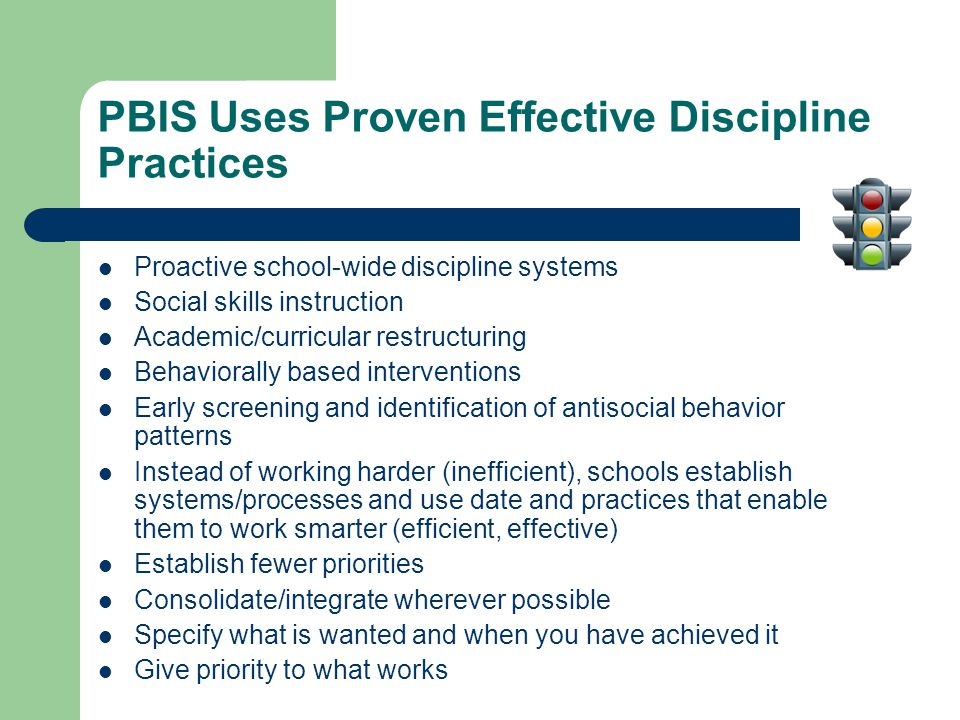 PBIS Uses Proven Effective Discipline Practices Proactive school-wide discipline systems Social skills instruction Academic/curricular restructuring Behaviorally based interventions Early screening and identification of antisocial behavior patterns Instead of working harder (inefficient), schools establish systems/processes and use date and practices that enable them to work smarter (efficient, effective) Establish fewer priorities Consolidate/integrate wherever possible Specify what is wanted and when you have achieved it Give priority to what works